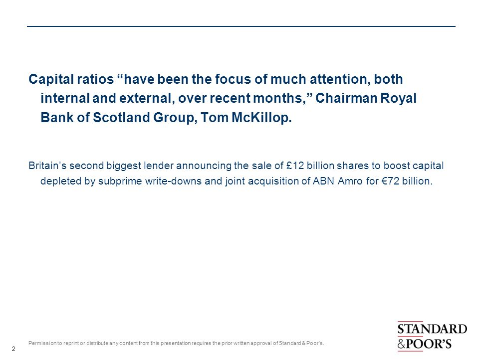 Capital ratios have been the focus of much attention, both internal and external, over recent months, Chairman Royal Bank of Scotland Group, Tom McKillop.
