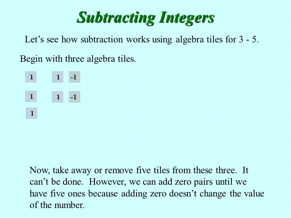 Subtracting Integers Let's see how subtraction works using algebra tiles for Begin with three algebra tiles.