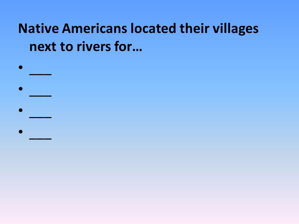 Native Americans located their villages next to rivers for…