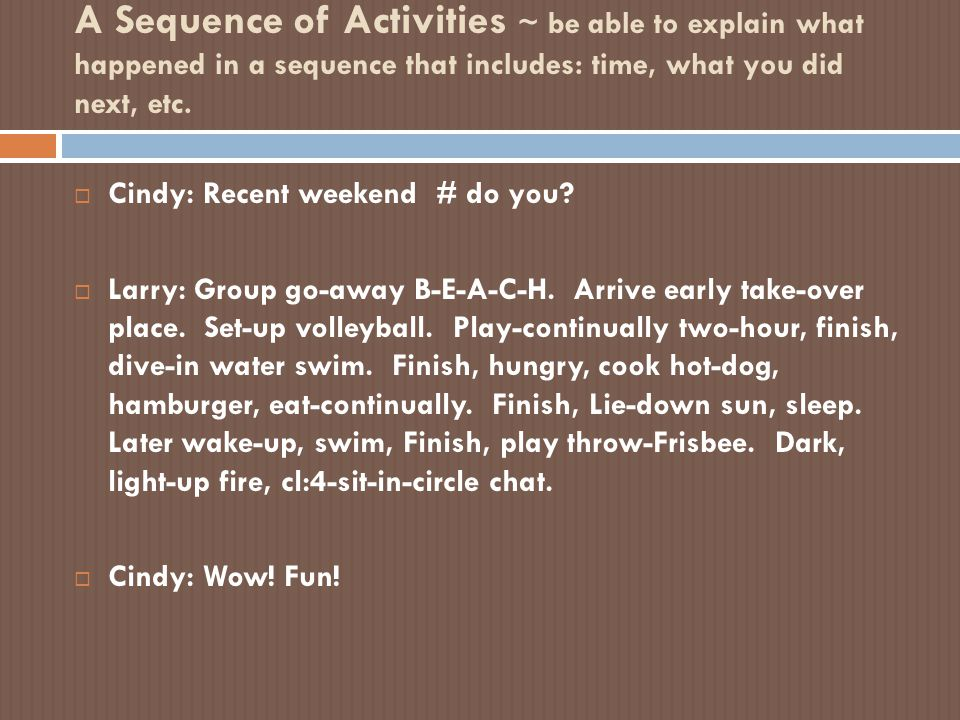 A Sequence of Activities ~ be able to explain what happened in a sequence that includes: time, what you did next, etc.