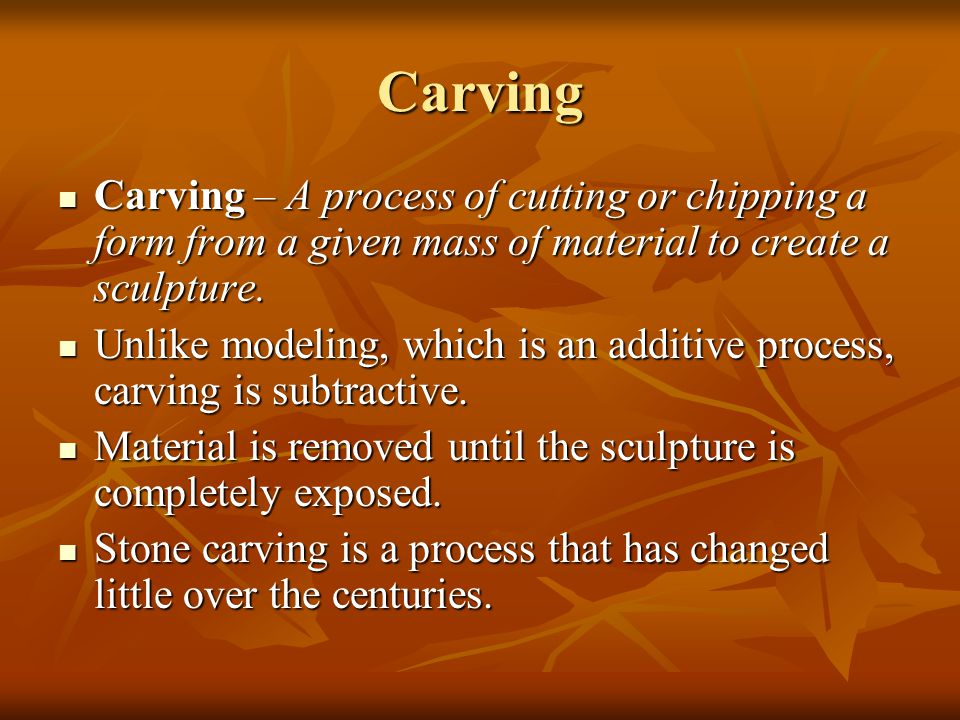 Carving Carving – A process of cutting or chipping a form from a given mass of material to create a sculpture.