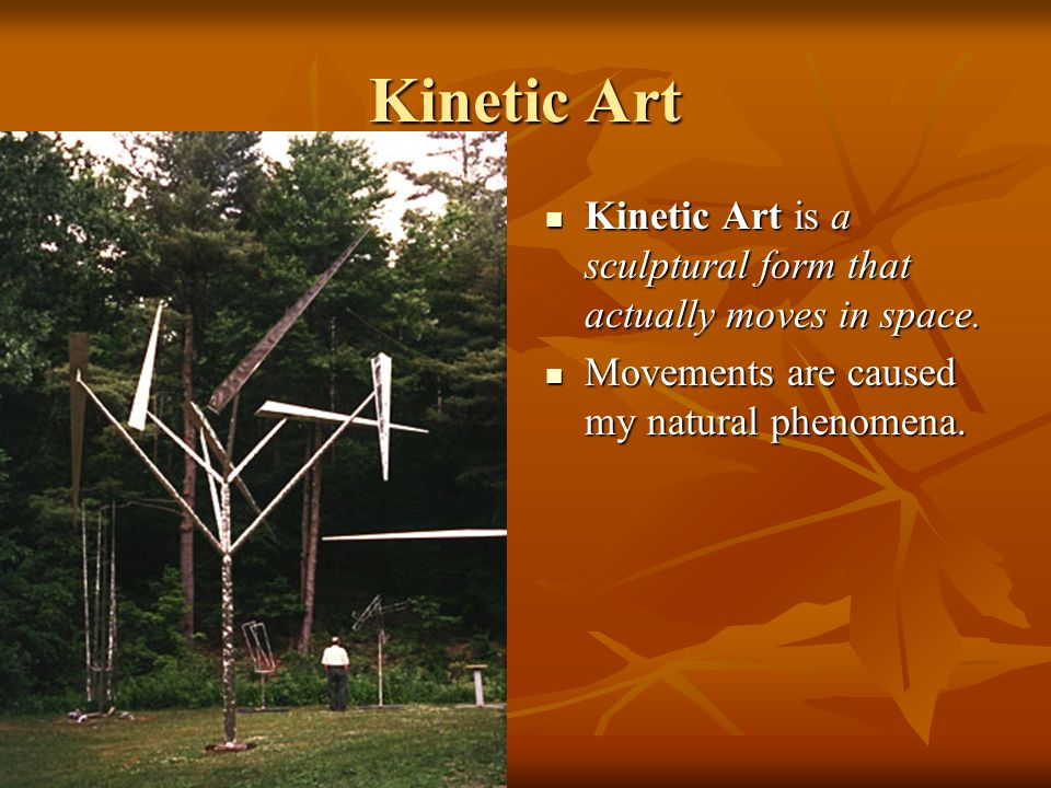 Kinetic Art Kinetic Art is a sculptural form that actually moves in space.