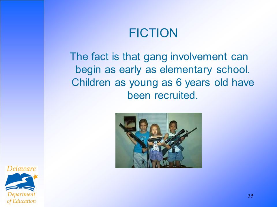 FICTION The fact is that gang involvement can begin as early as elementary school. Children as young as 6 years old have been recruited.