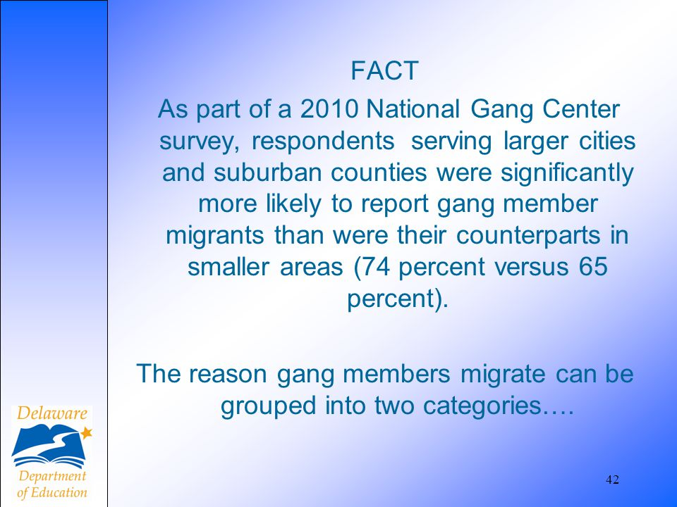 FACT As part of a 2010 National Gang Center survey, respondents serving larger cities and suburban counties were significantly more likely to report gang member migrants than were their counterparts in smaller areas (74 percent versus 65 percent). The reason gang members migrate can be grouped into two categories….