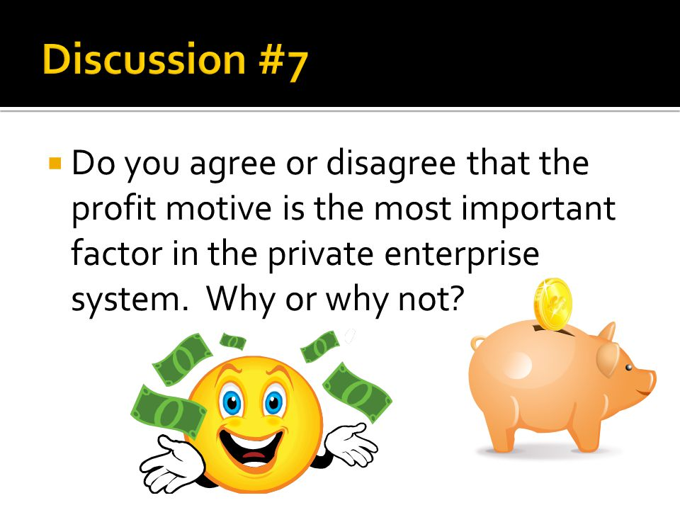 Discussion #7 Do you agree or disagree that the profit motive is the most important factor in the private enterprise system.