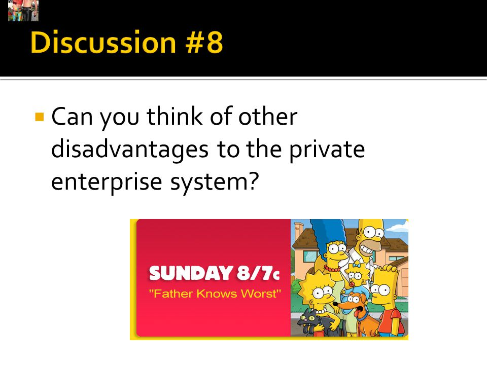 Discussion #8 Can you think of other disadvantages to the private enterprise system