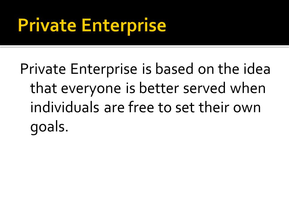 Private Enterprise Private Enterprise is based on the idea that everyone is better served when individuals are free to set their own goals.