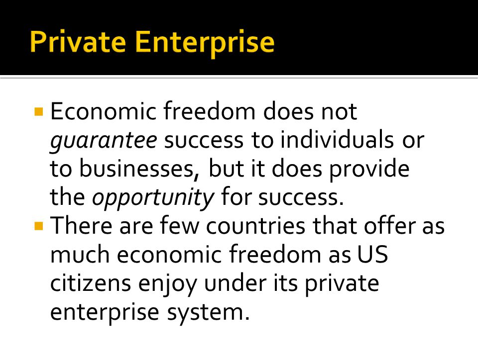 Private Enterprise Economic freedom does not guarantee success to individuals or to businesses, but it does provide the opportunity for success.