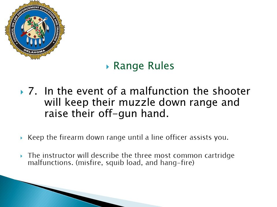 Range Rules 7. In the event of a malfunction the shooter will keep their muzzle down range and raise their off-gun hand.