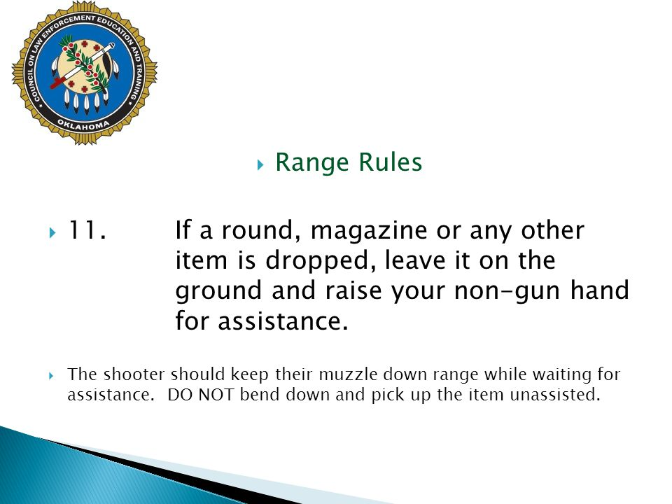 Range Rules 11. If a round, magazine or any other item is dropped, leave it on the ground and raise your non-gun hand for assistance.