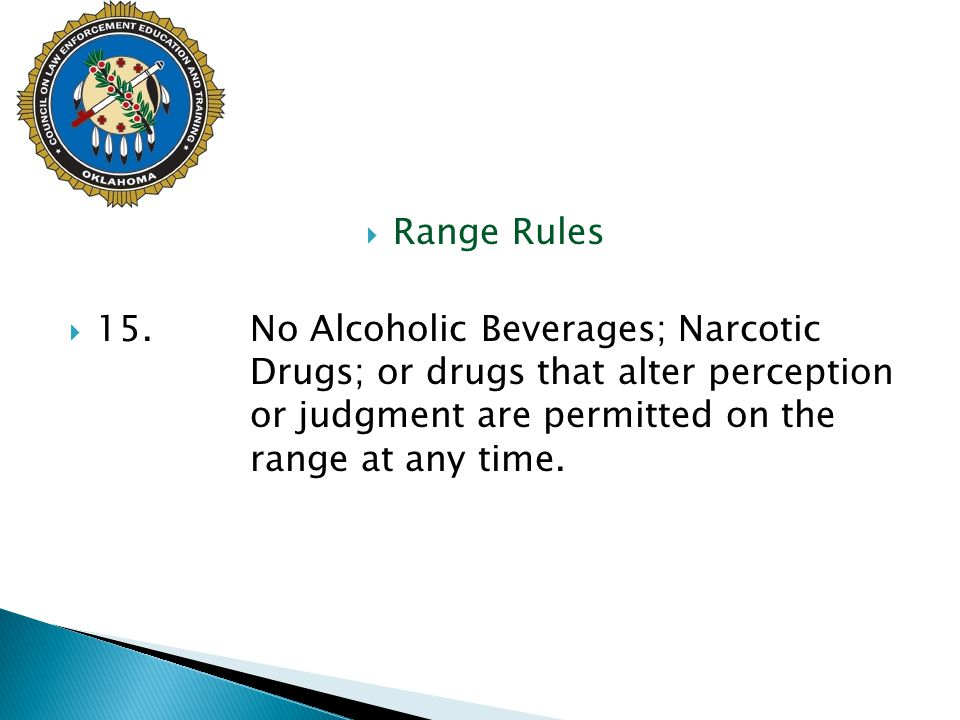 Range Rules 15. No Alcoholic Beverages; Narcotic Drugs; or drugs that alter perception or judgment are permitted on the range at any time.