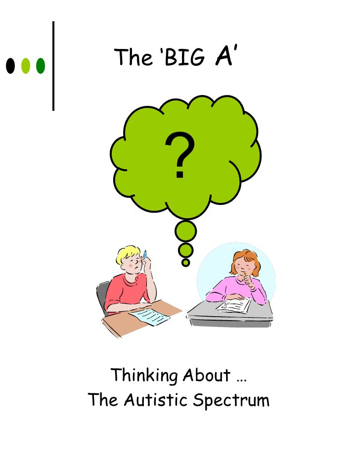 The 'BIG A' Thinking About … The Autistic Spectrum