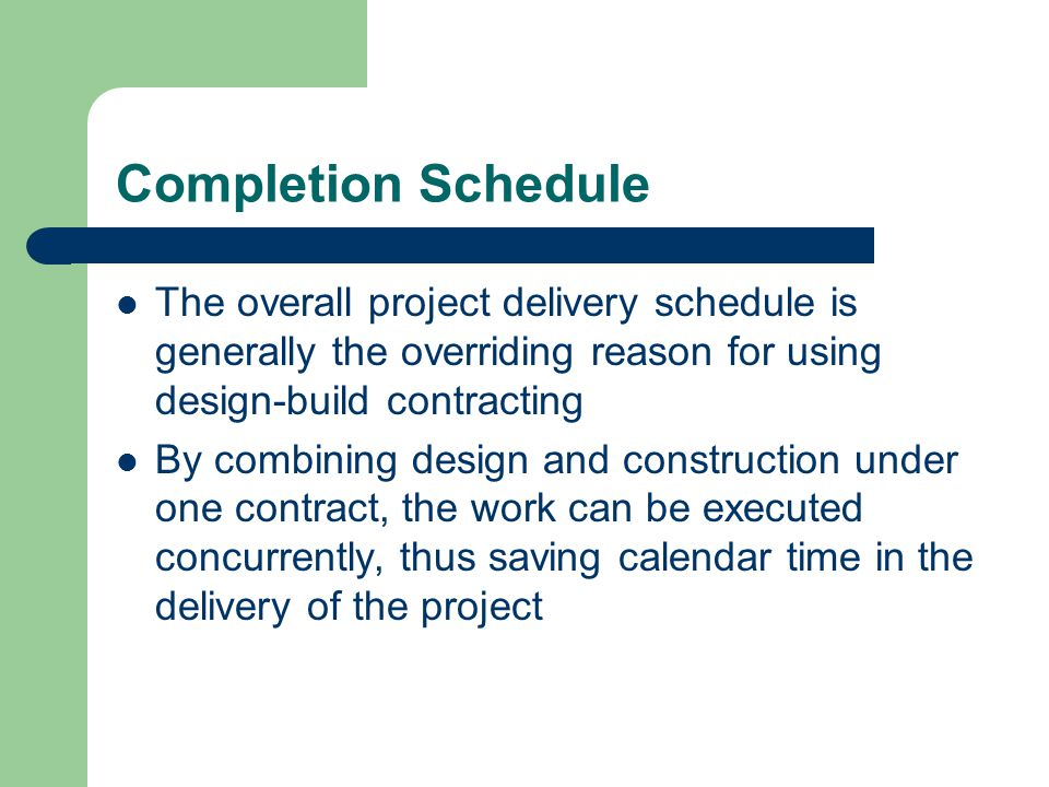 Completion Schedule The overall project delivery schedule is generally the overriding reason for using design-build contracting.