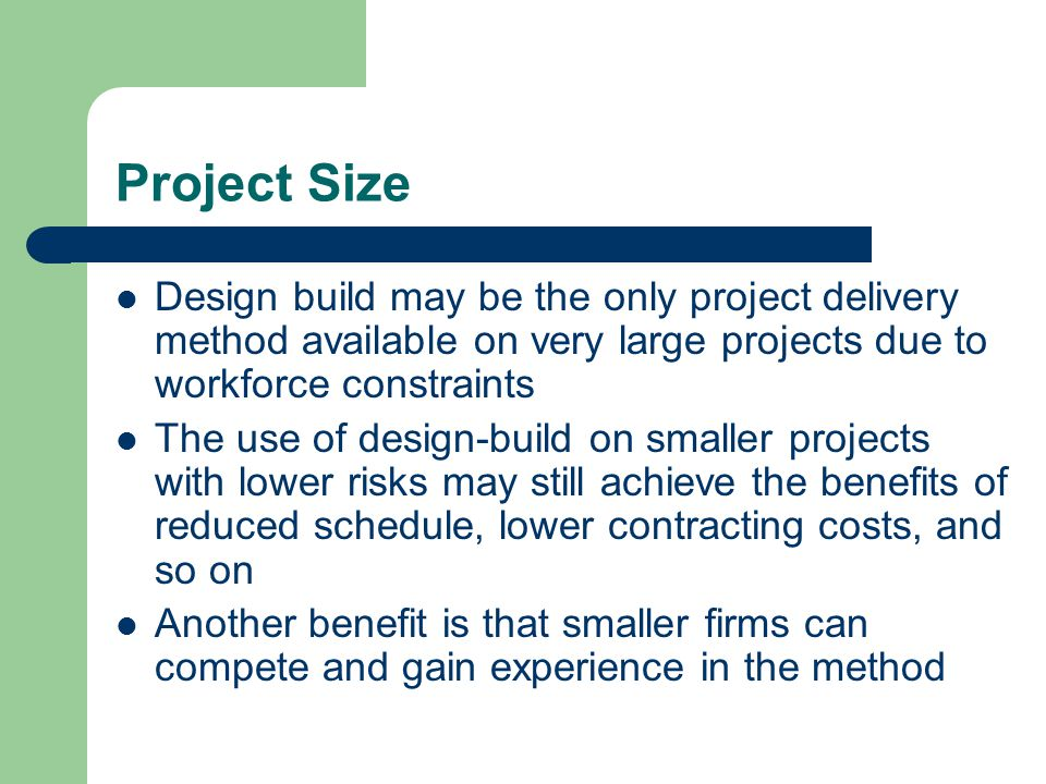 Project Size Design build may be the only project delivery method available on very large projects due to workforce constraints.