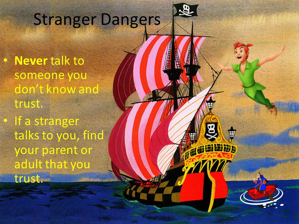 Stranger Dangers Never talk to someone you don't know and trust.