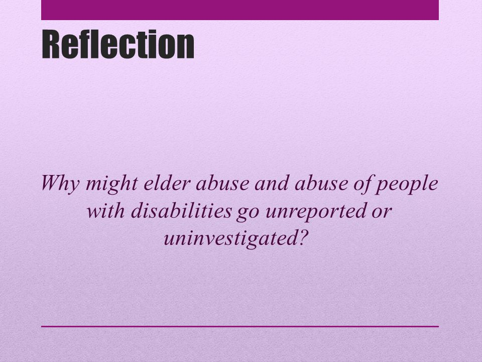 Reflection Why might elder abuse and abuse of people with disabilities go unreported or uninvestigated
