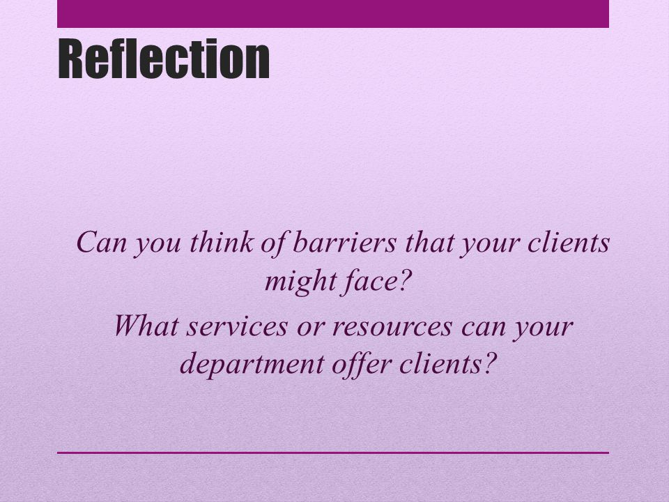 Reflection Can you think of barriers that your clients might face