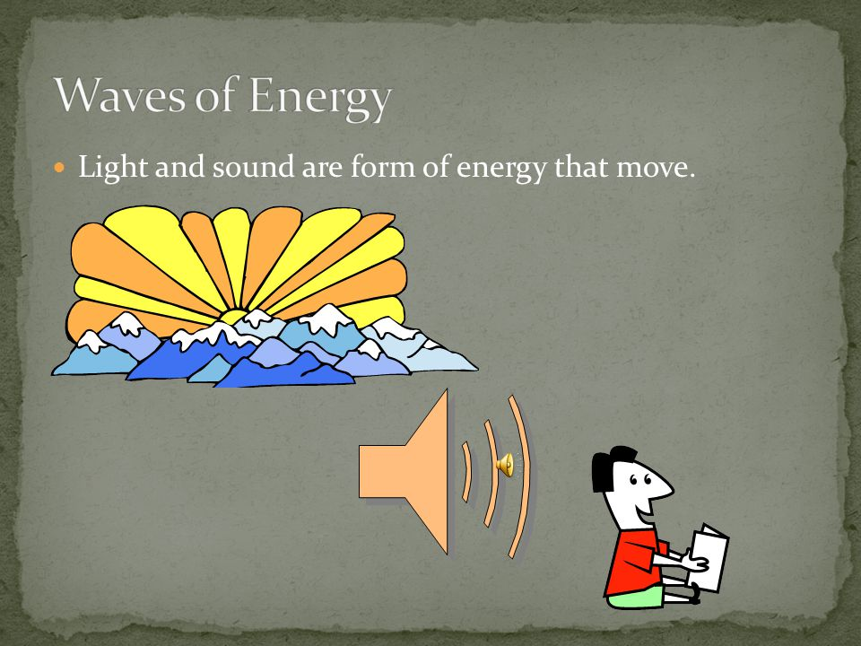 Waves of Energy Light and sound are form of energy that move.