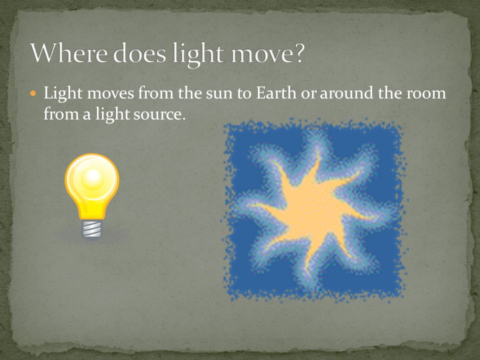 Where does light move Light moves from the sun to Earth or around the room from a light source.
