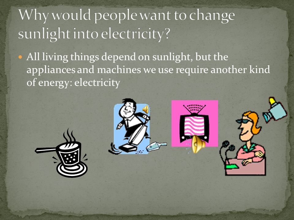 Why would people want to change sunlight into electricity