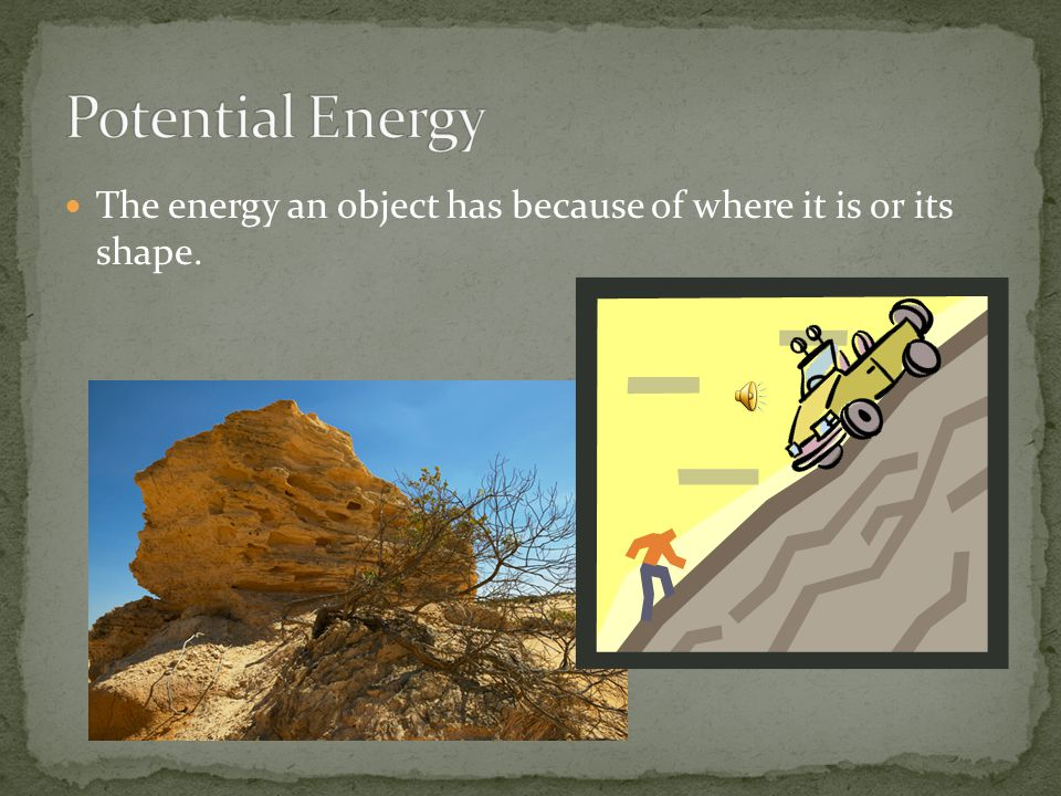 Potential Energy The energy an object has because of where it is or its shape.