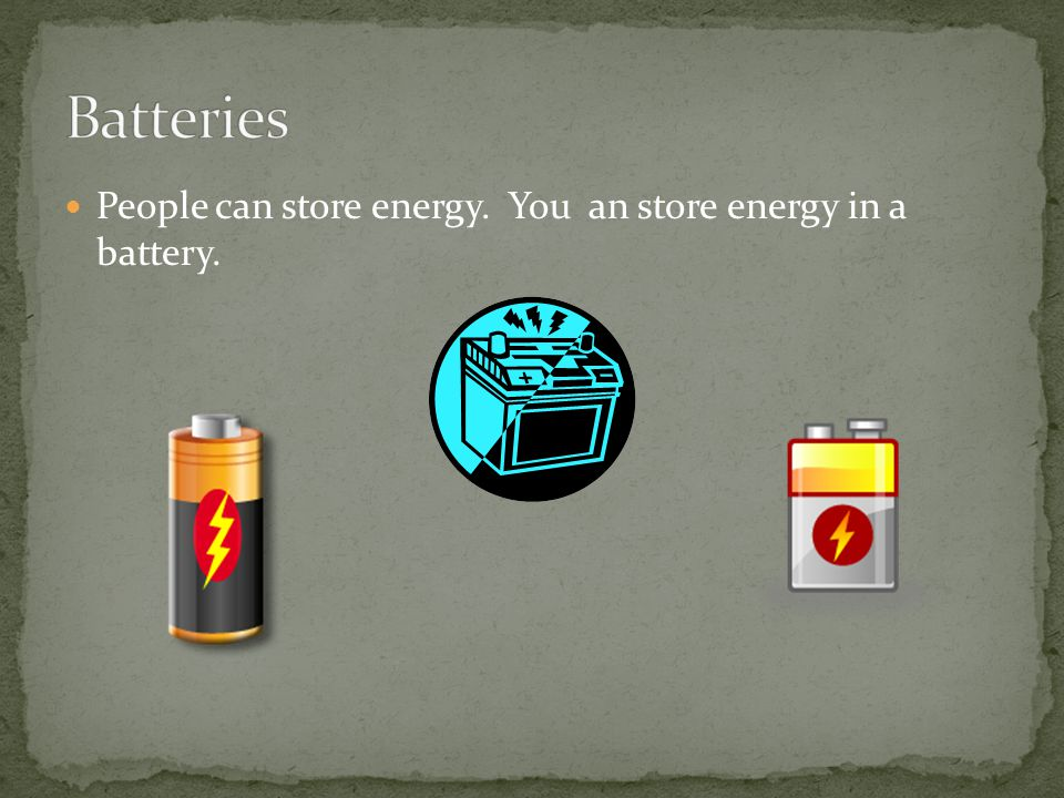 Batteries People can store energy. You an store energy in a battery.