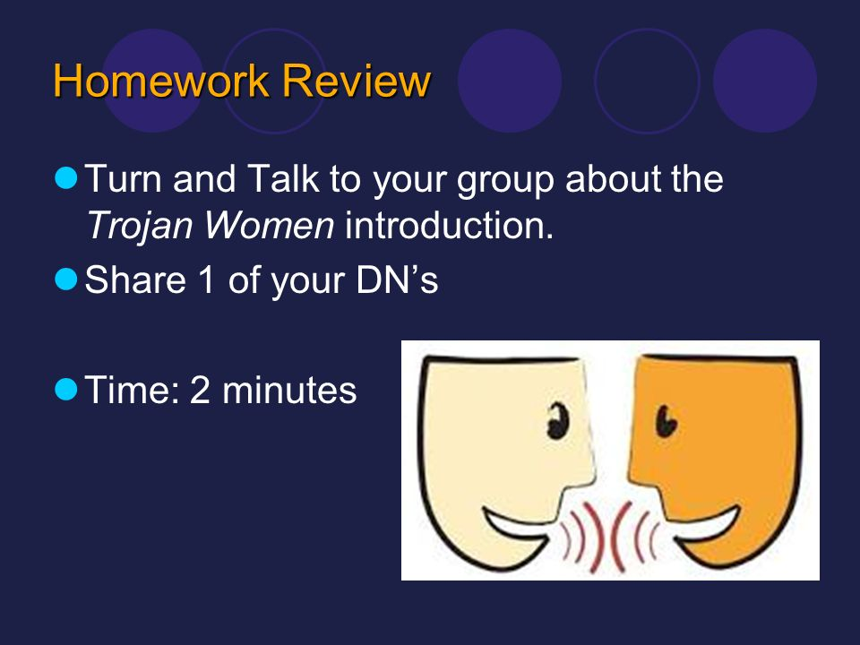 Homework Review Turn and Talk to your group about the Trojan Women introduction. Share 1 of your DN's.