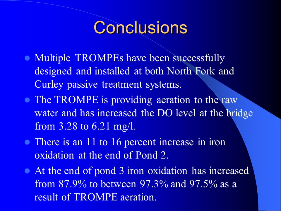 Conclusions Multiple TROMPEs have been successfully designed and installed at both North Fork and Curley passive treatment systems.