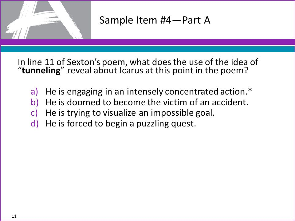 Sample Item #4—Part A In line 11 of Sexton's poem, what does the use of the idea of tunneling reveal about Icarus at this point in the poem