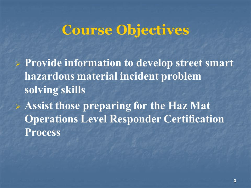 Course Objectives Provide information to develop street smart hazardous material incident problem solving skills.