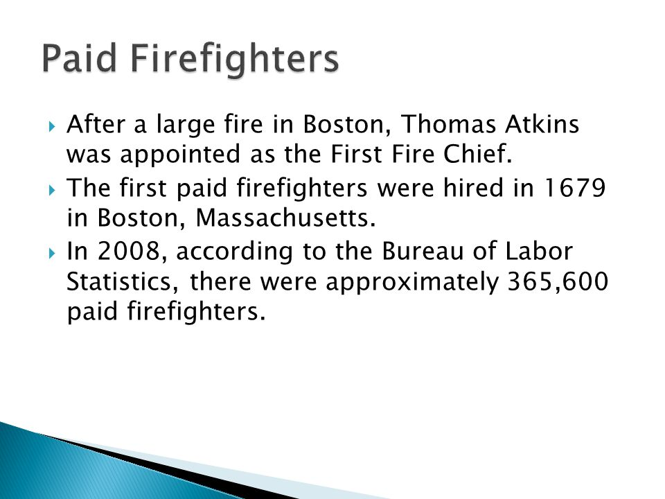 Paid Firefighters After a large fire in Boston, Thomas Atkins was appointed as the First Fire Chief.