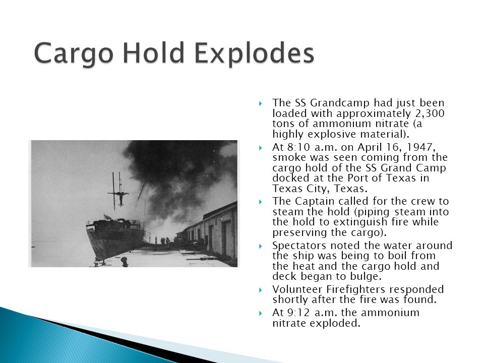 Cargo Hold Explodes The SS Grandcamp had just been loaded with approximately 2,300 tons of ammonium nitrate (a highly explosive material).