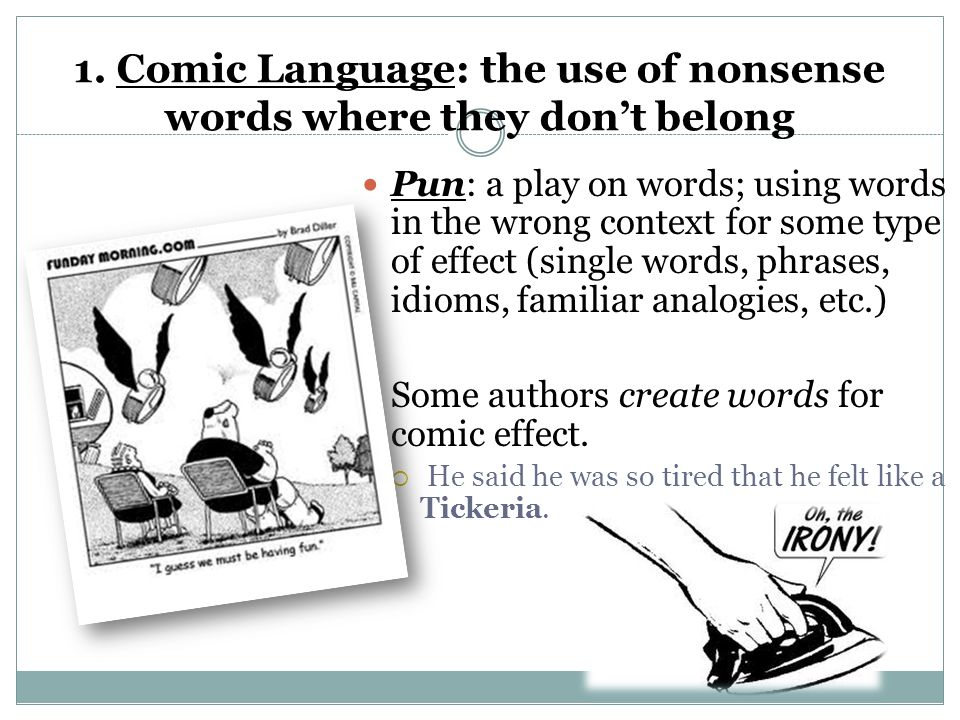 1. Comic Language: the use of nonsense words where they don't belong