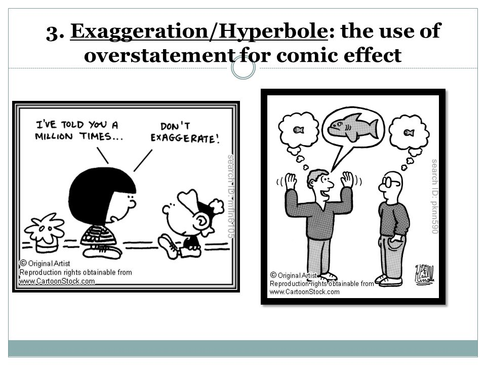 3. Exaggeration/Hyperbole: the use of overstatement for comic effect