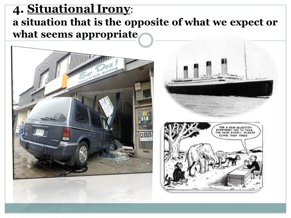 4. Situational Irony: a situation that is the opposite of what we expect or what seems appropriate