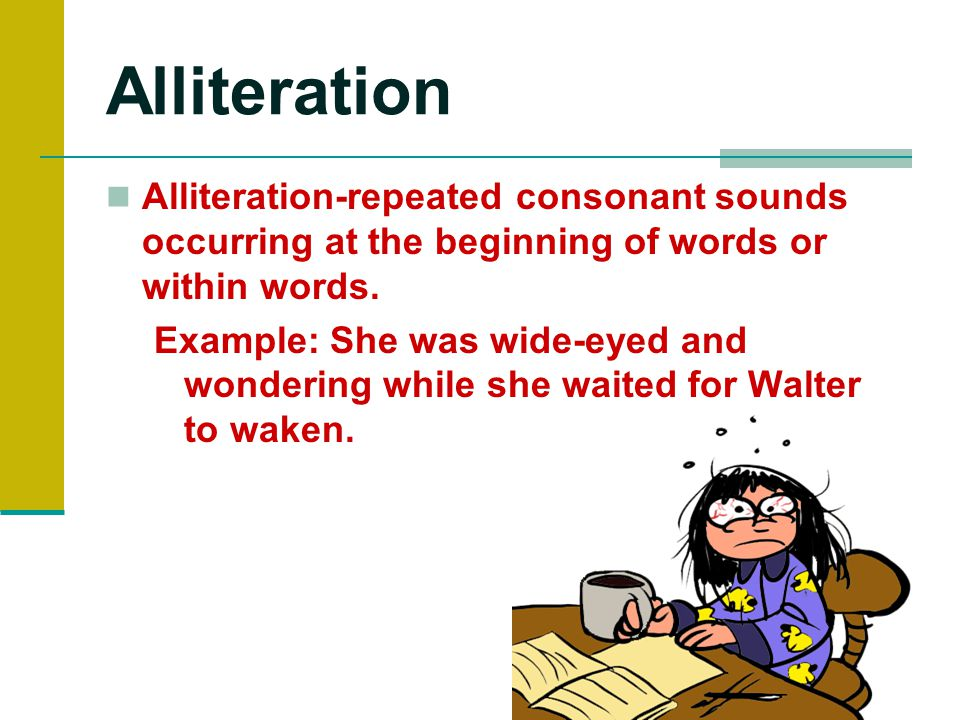 Alliteration Alliteration-repeated consonant sounds occurring at the beginning of words or within words.