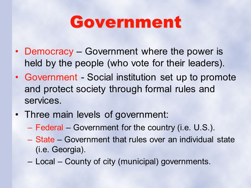 Government Democracy – Government where the power is held by the people (who vote for their leaders).