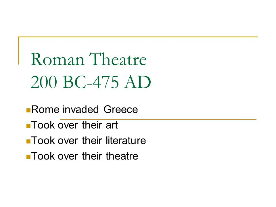Roman Theatre 200 BC-475 AD Rome invaded Greece Took over their art