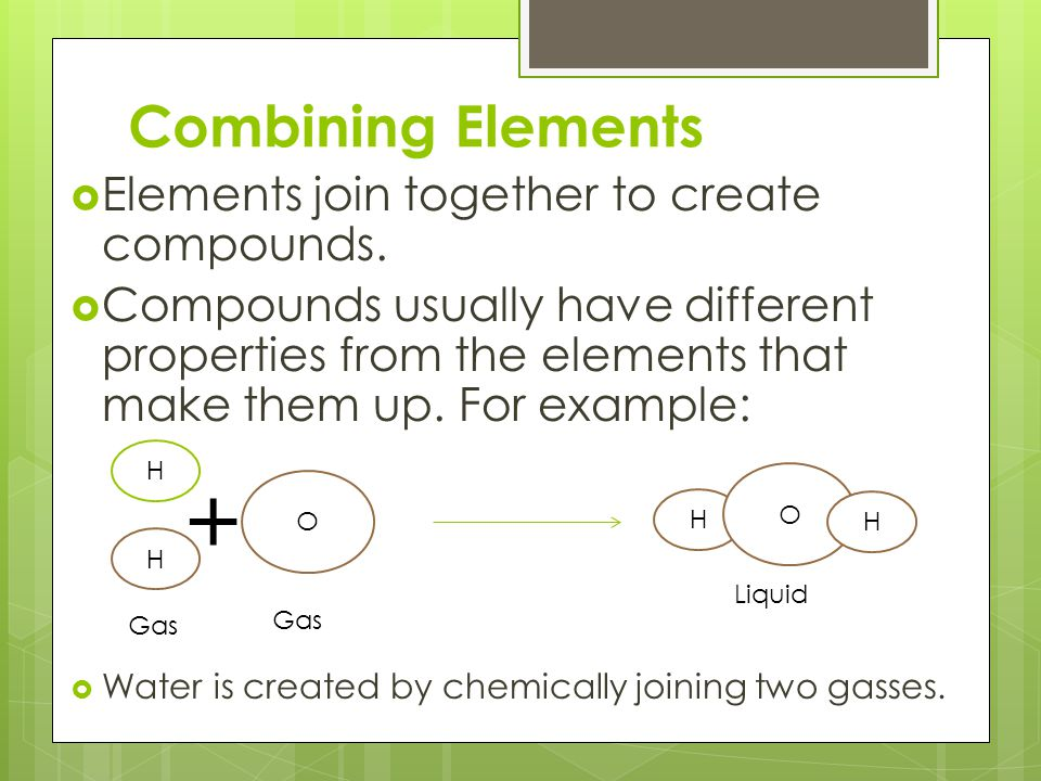 + Combining Elements Elements join together to create compounds.