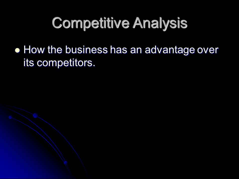 Competitive Analysis How the business has an advantage over its competitors.
