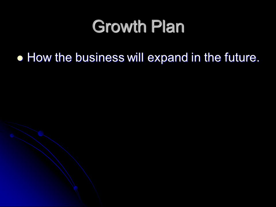 Growth Plan How the business will expand in the future.