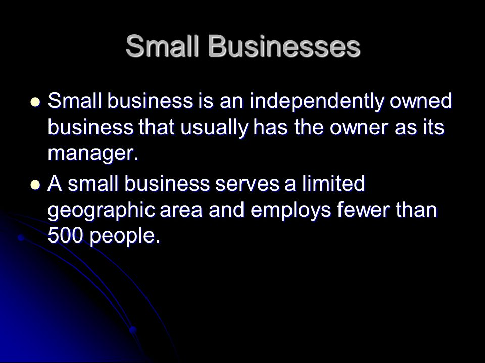 Small Businesses Small business is an independently owned business that usually has the owner as its manager.