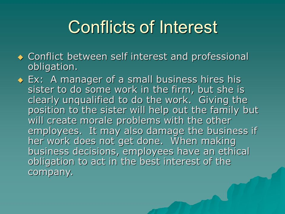 Conflicts of Interest Conflict between self interest and professional obligation.