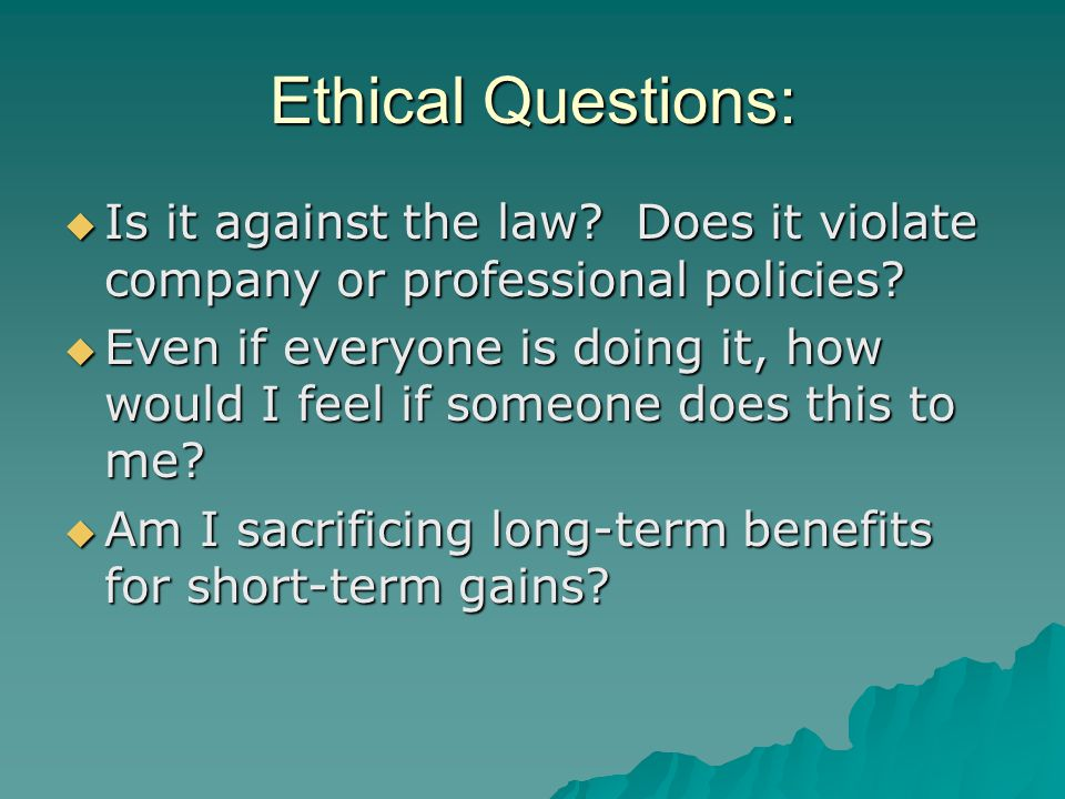 Ethical Questions: Is it against the law Does it violate company or professional policies
