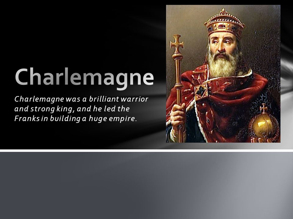 Charlemagne Charlemagne was a brilliant warrior and strong king, and he led the Franks in building a huge empire.