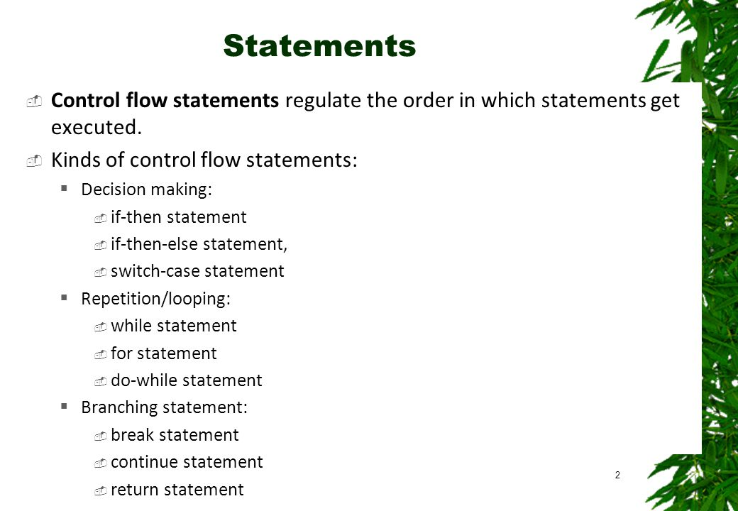 Statements Control flow statements regulate the order in which statements get executed. Kinds of control flow statements: