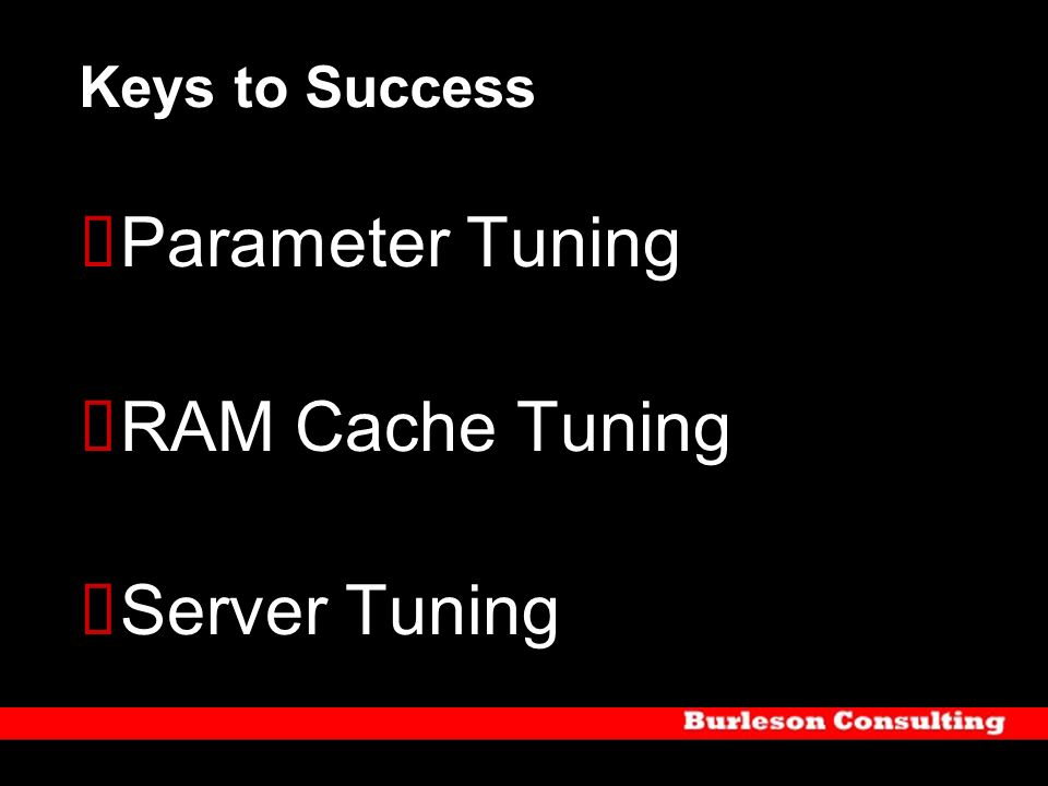 Keys to Success Parameter Tuning RAM Cache Tuning Server Tuning
