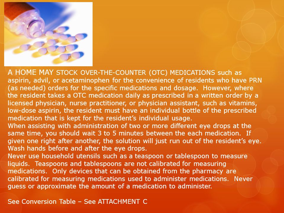 A HOME MAY STOCK OVER-THE-COUNTER (OTC) MEDICATIONS such as aspirin, advil, or acetaminophen for the convenience of residents who have PRN (as needed) orders for the specific medications and dosage. However, where the resident takes a OTC medication daily as prescribed in a written order by a licensed physician, nurse practitioner, or physician assistant, such as vitamins, low-dose aspirin, the resident must have an individual bottle of the prescribed medication that is kept for the resident's individual usage.