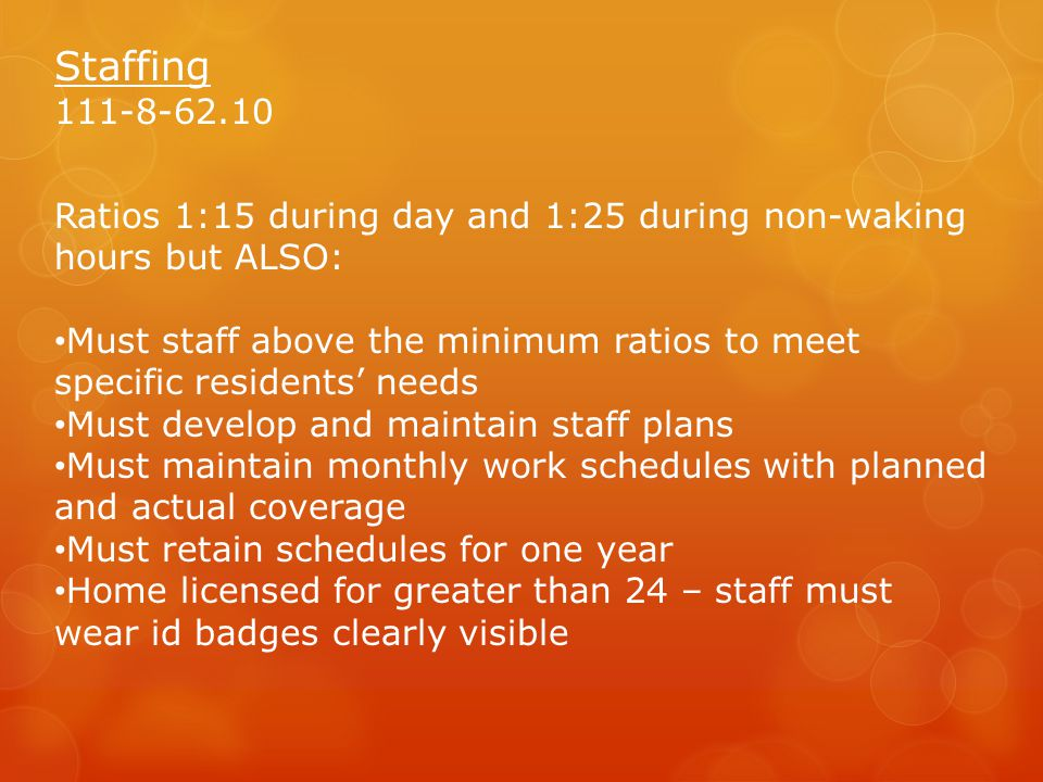 Staffing 111-8-62.10. Ratios 1:15 during day and 1:25 during non-waking hours but ALSO: