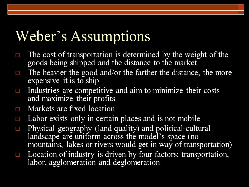Weber's Assumptions The cost of transportation is determined by the weight of the goods being shipped and the distance to the market.